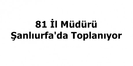 81 İl Müdürü Urfa'da Toplanıyor
