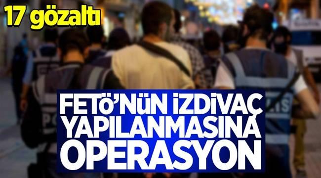 FETÖ'nün İzdivaç Yapılanmasına Operasyonu,17 gözaltı