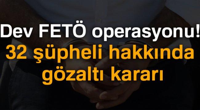 Dev FETÖ operasyonu 32 şüpheli hakkında gözaltı kararı