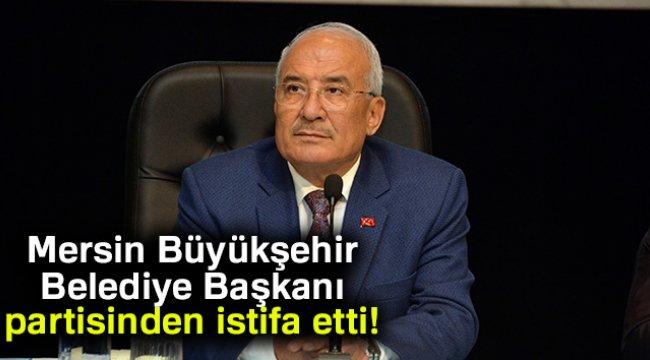 Mersin Büyükşehir Belediye Başkanı Partisinden İstifa Etti