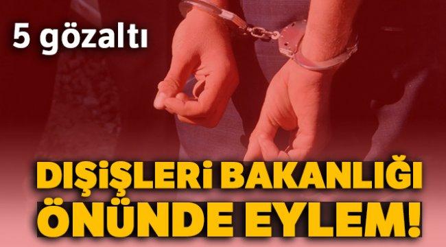Dışişleri Bakanlığı Önünde Eylem 5 Gözaltı