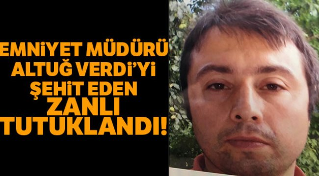 Emniyet Müdürü Altuğ Verdi'yi Şehit Eden Zanlı Tutuklandı