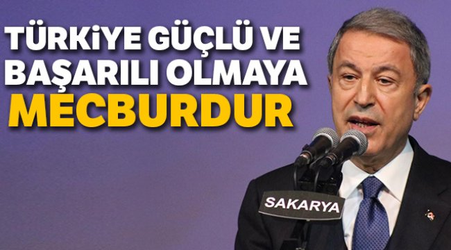 Bakan Akar Türkiye Güçlü ve Başarılı Olmaya Mecburdur