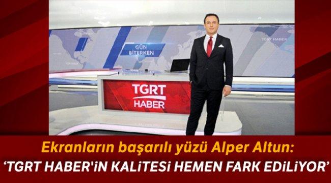 Alper Altun TGRT Haber'in kalitesi hemen fark ediliyor