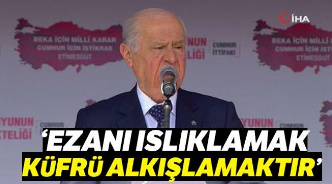 MHP lideri Bahçeli Ezanı ıslıklamak küfrü alkışlamaktır