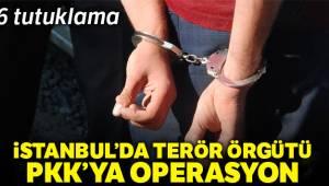 İstanbul'da PKK operasyonu 6 şüpheliye tutuklama